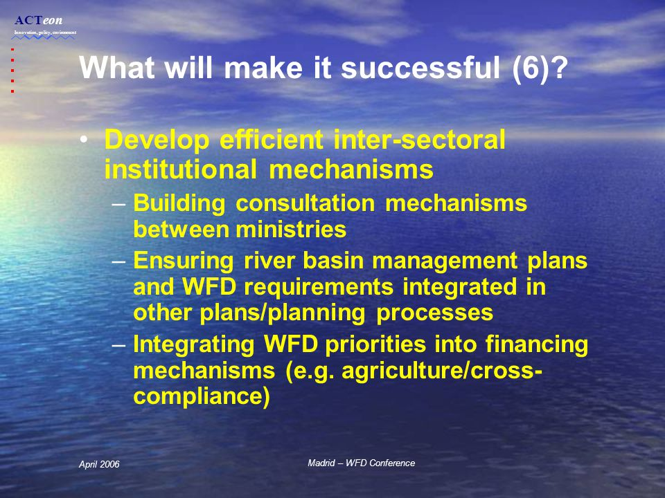 ACTeon Innovation, policy, environment Madrid – WFD Conference April 2006 What will make it successful (6).