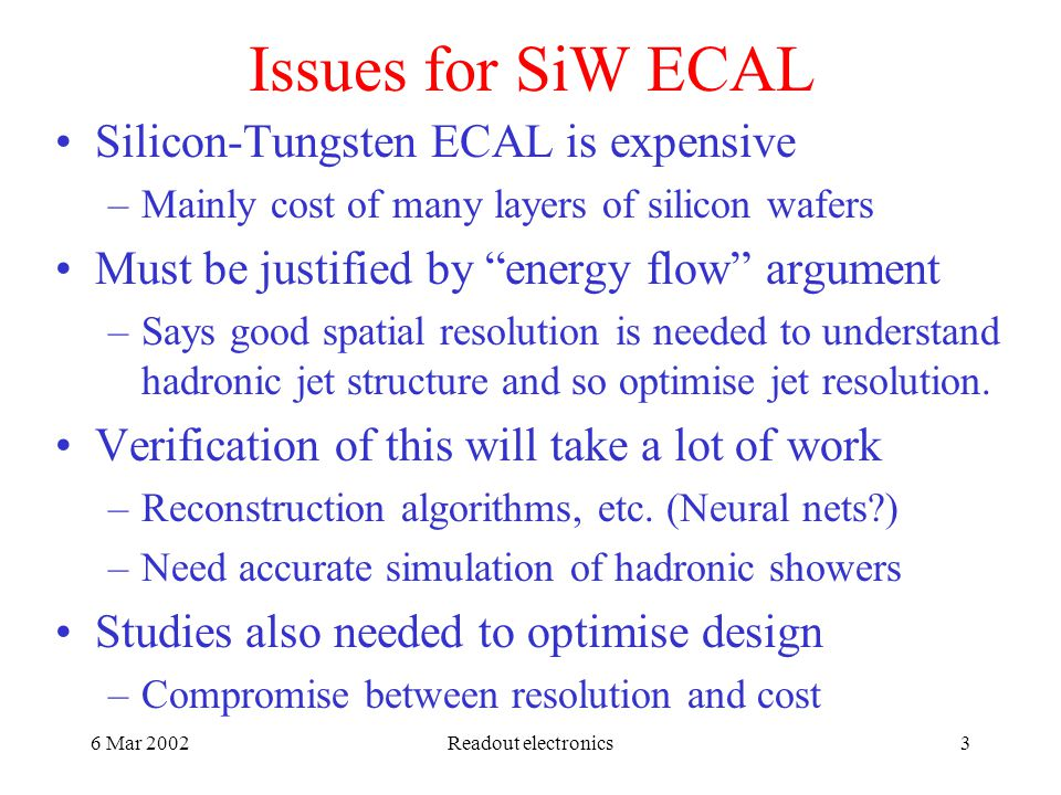 6 Mar 2002Readout electronics3 Issues for SiW ECAL Silicon-Tungsten ECAL is expensive –Mainly cost of many layers of silicon wafers Must be justified by energy flow argument –Says good spatial resolution is needed to understand hadronic jet structure and so optimise jet resolution.