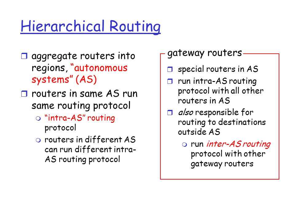 Hierarchical Routing r aggregate routers into regions, autonomous systems (AS) r routers in same AS run same routing protocol m intra-AS routing protocol m routers in different AS can run different intra- AS routing protocol r special routers in AS r run intra-AS routing protocol with all other routers in AS r also responsible for routing to destinations outside AS m run inter-AS routing protocol with other gateway routers gateway routers