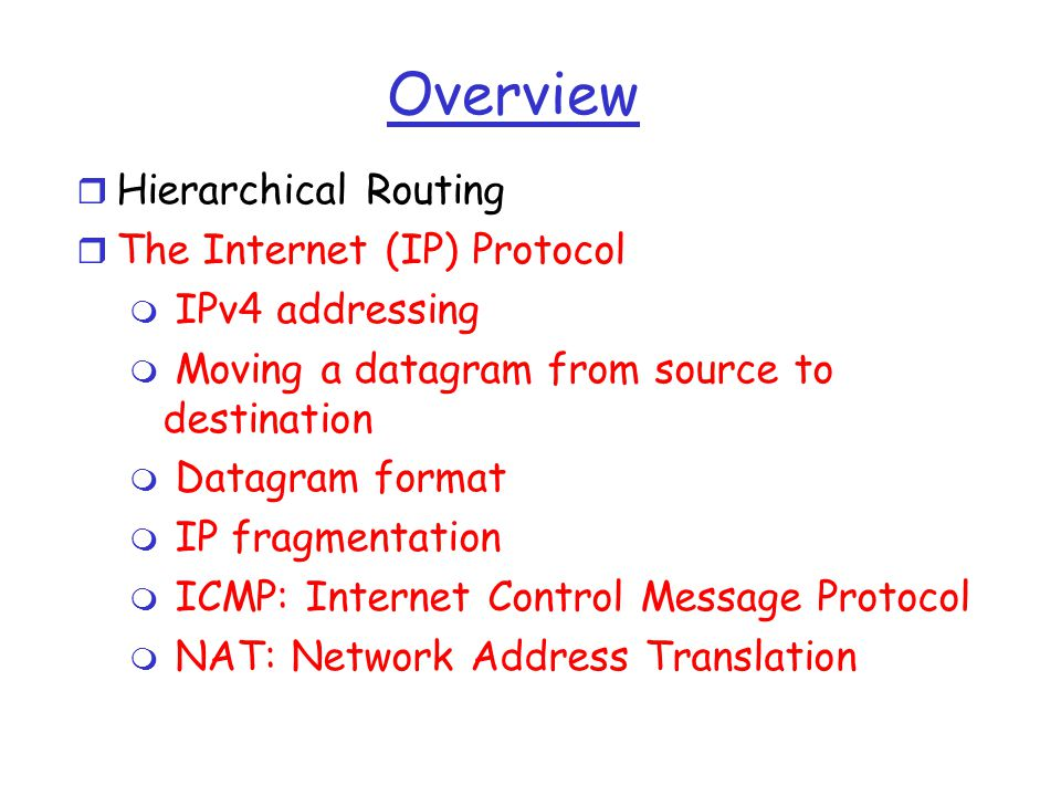Overview r Hierarchical Routing r The Internet (IP) Protocol m IPv4 addressing m Moving a datagram from source to destination m Datagram format m IP fragmentation m ICMP: Internet Control Message Protocol m NAT: Network Address Translation