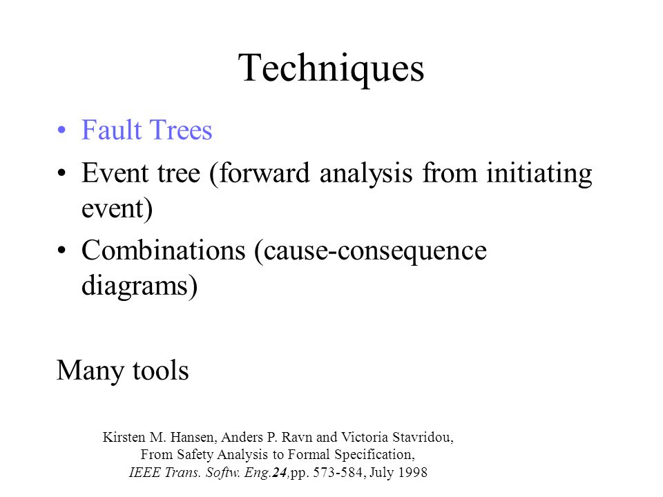 Techniques Fault Trees Event tree (forward analysis from initiating event) Combinations (cause-consequence diagrams) Many tools Kirsten M.