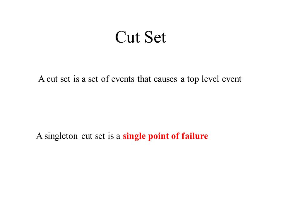 Cut Set A cut set is a set of events that causes a top level event A singleton cut set is a single point of failure