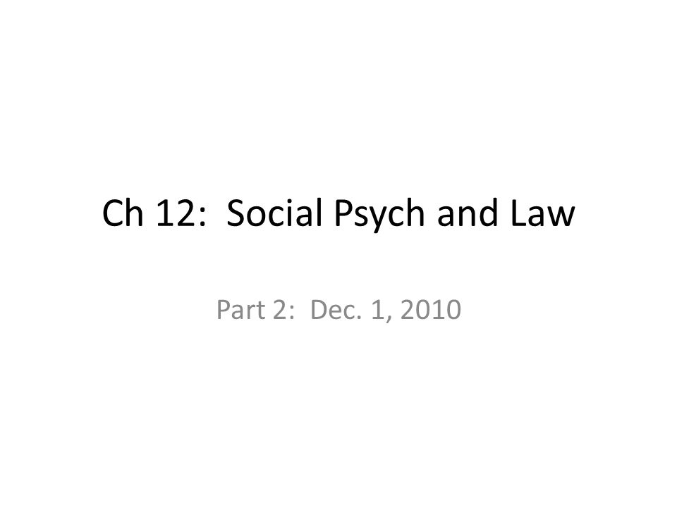 Ch 12: Social Psych and Law Part 2: Dec. 1, 2010