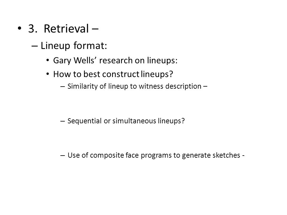 3. Retrieval – – Lineup format: Gary Wells' research on lineups: How to best construct lineups.