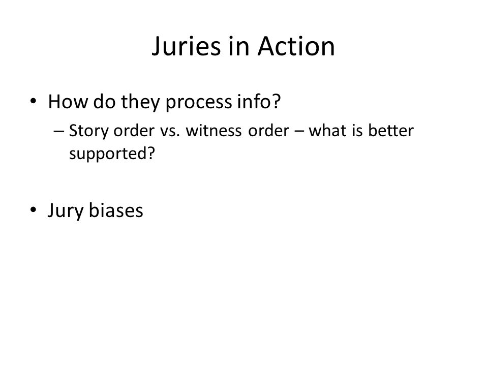 Juries in Action How do they process info. – Story order vs.