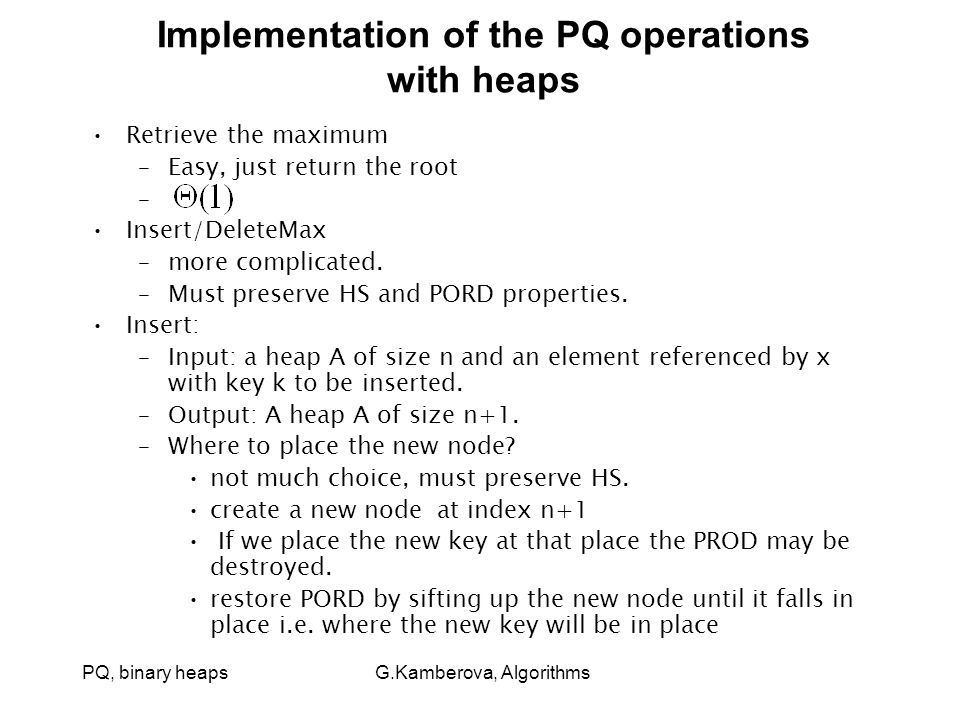 PQ, binary heaps G.Kamberova, Algorithms Implementation of the PQ operations with heaps Retrieve the maximum –Easy, just return the root – Insert/DeleteMax –more complicated.