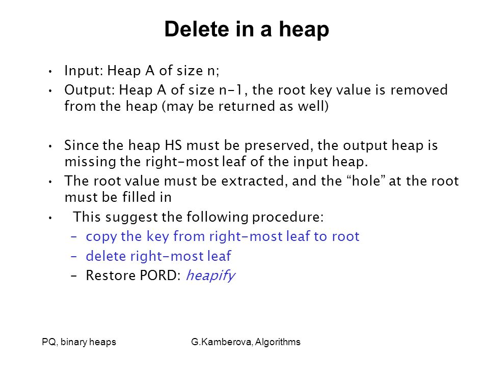 PQ, binary heaps G.Kamberova, Algorithms Delete in a heap Input: Heap A of size n; Output: Heap A of size n-1, the root key value is removed from the heap (may be returned as well) Since the heap HS must be preserved, the output heap is missing the right-most leaf of the input heap.