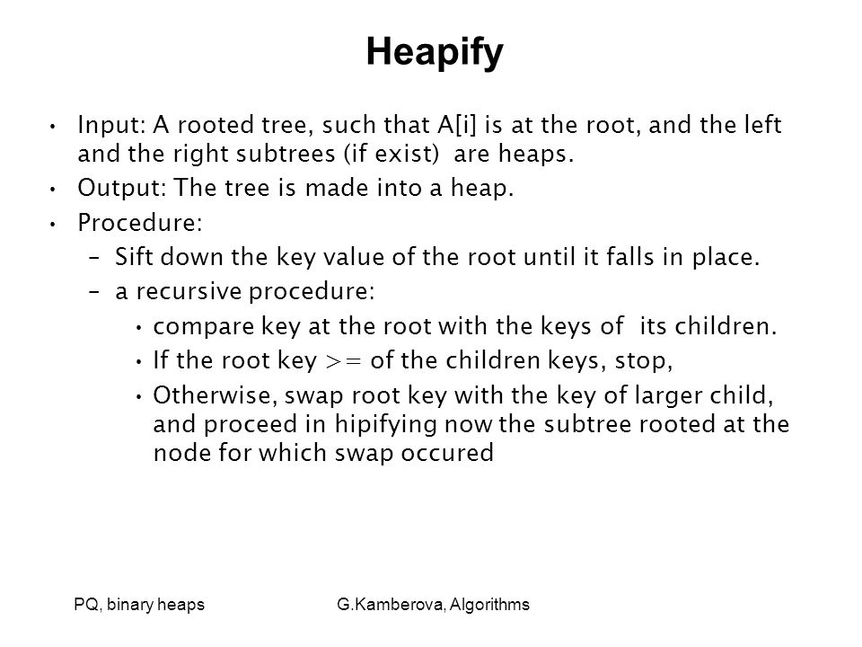 PQ, binary heaps G.Kamberova, Algorithms Heapify Input: A rooted tree, such that A[i] is at the root, and the left and the right subtrees (if exist) are heaps.