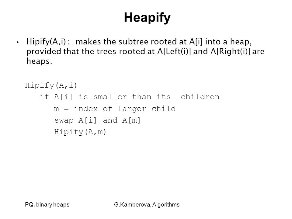 PQ, binary heaps G.Kamberova, Algorithms Heapify Hipify(A,i) : makes the subtree rooted at A[i] into a heap, provided that the trees rooted at A[Left(i)] and A[Right(i)] are heaps.
