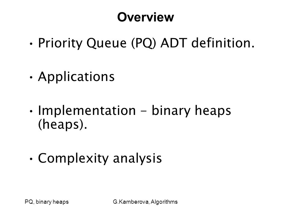 PQ, binary heaps G.Kamberova, Algorithms Overview Priority Queue (PQ) ADT definition.