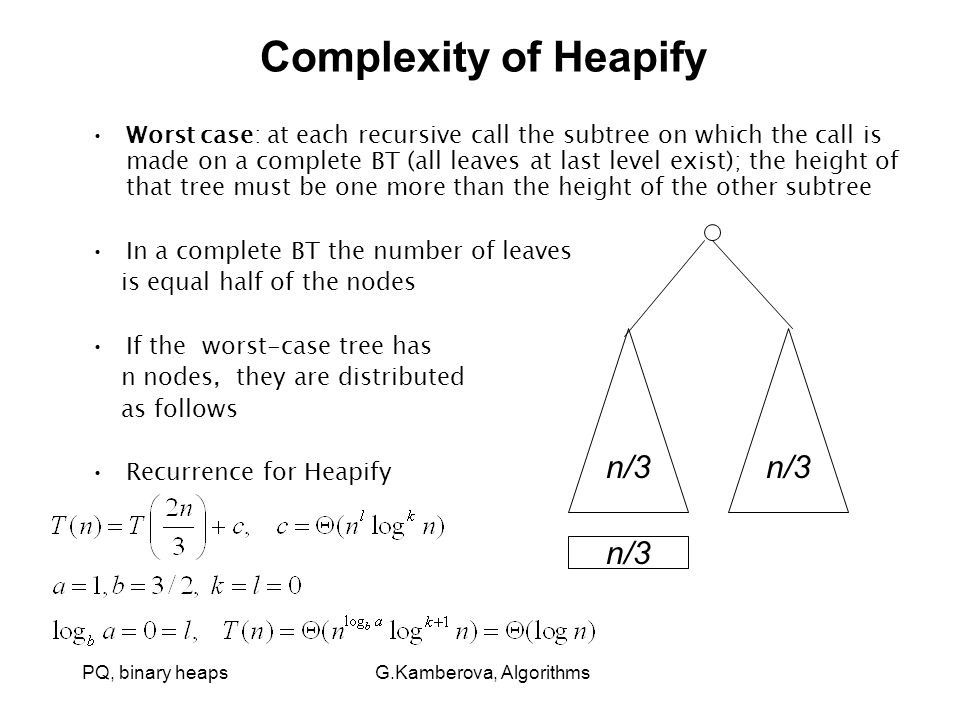 PQ, binary heaps G.Kamberova, Algorithms Complexity of Heapify Worst case: at each recursive call the subtree on which the call is made on a complete BT (all leaves at last level exist); the height of that tree must be one more than the height of the other subtree In a complete BT the number of leaves is equal half of the nodes If the worst-case tree has n nodes, they are distributed as follows Recurrence for Heapify n/3