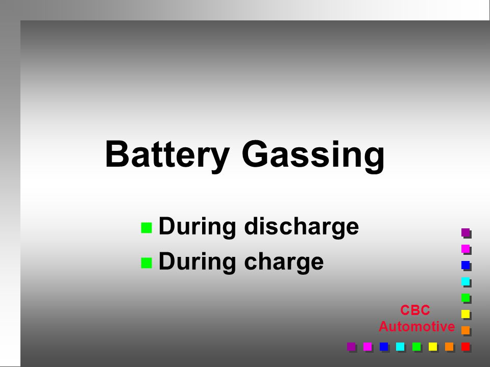 CBC Automotive Battery Gassing n During discharge n During charge