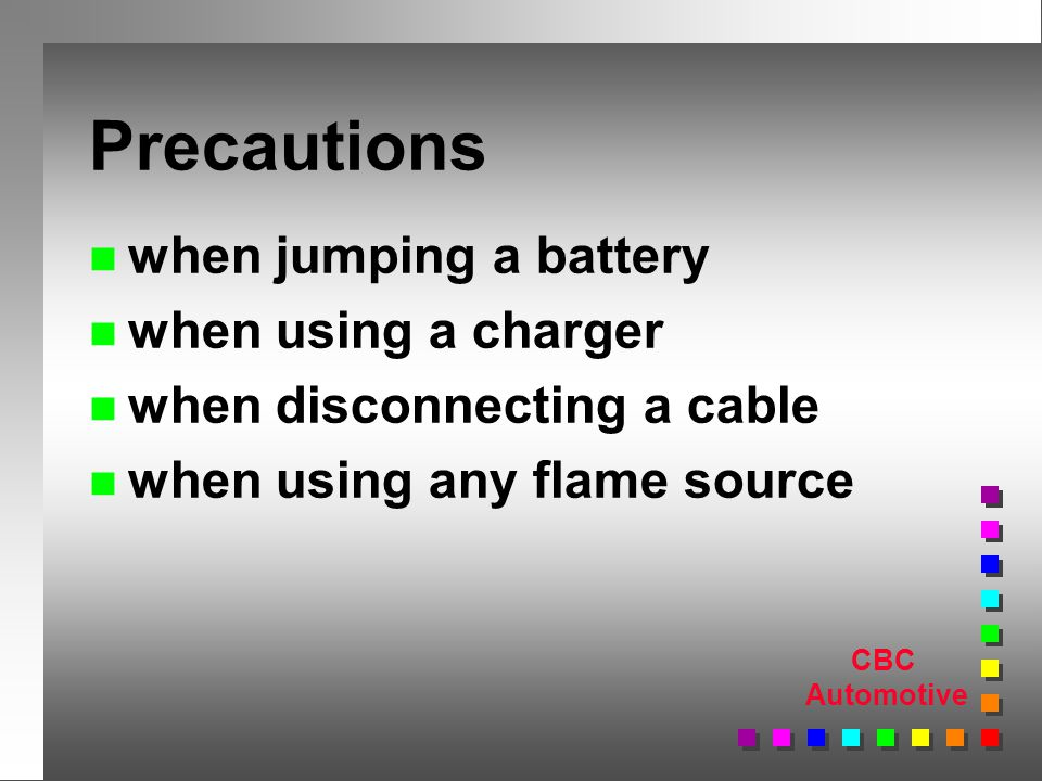 CBC Automotive Precautions n when jumping a battery n when using a charger n when disconnecting a cable n when using any flame source