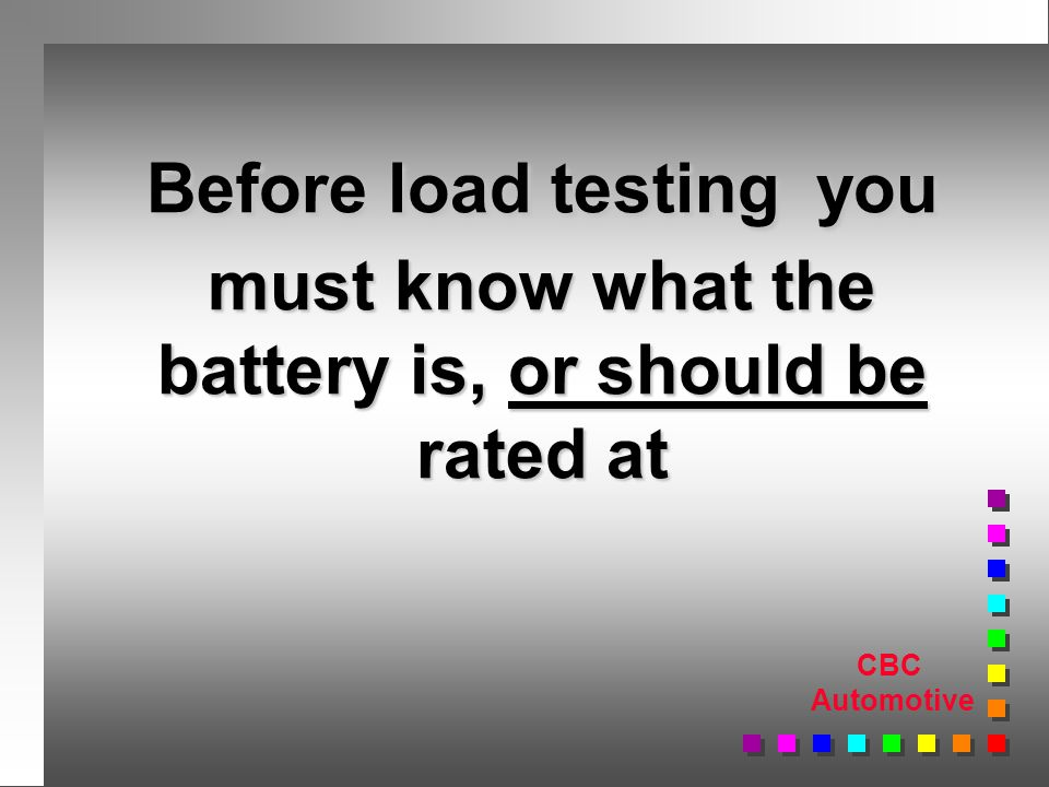 CBC Automotive Before load testing you must know what the battery is, or should be rated at