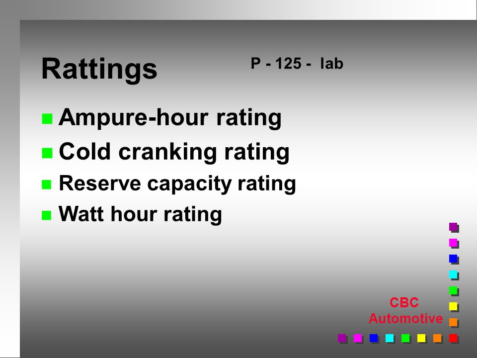 CBC Automotive Rattings n Ampure-hour rating n Cold cranking rating n Reserve capacity rating n Watt hour rating P lab