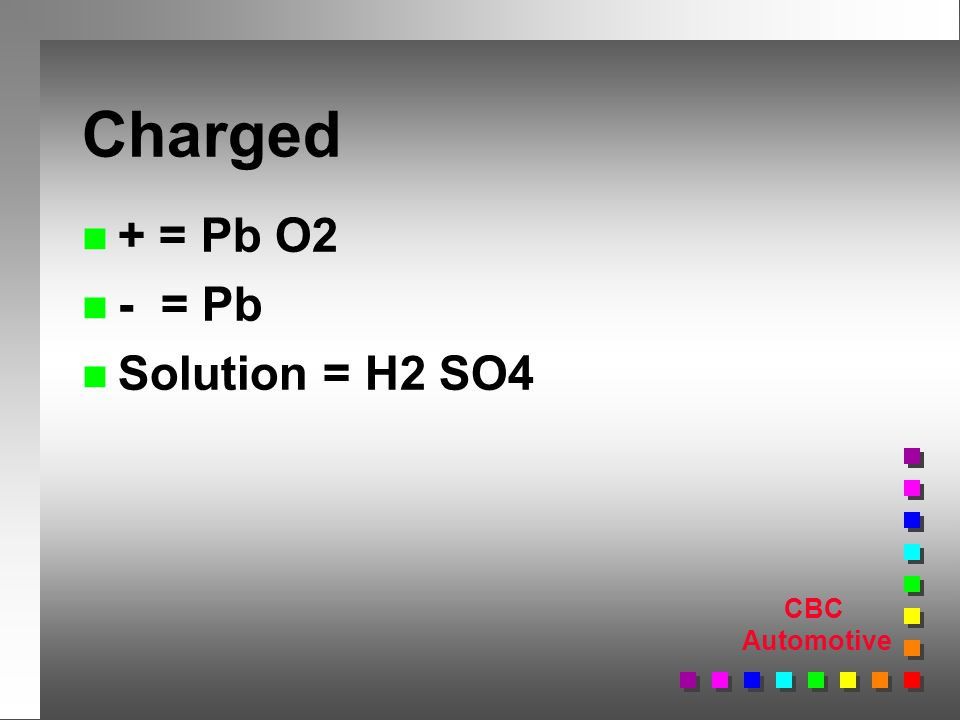CBC Automotive Charged n + = Pb O2 n - = Pb n Solution = H2 SO4