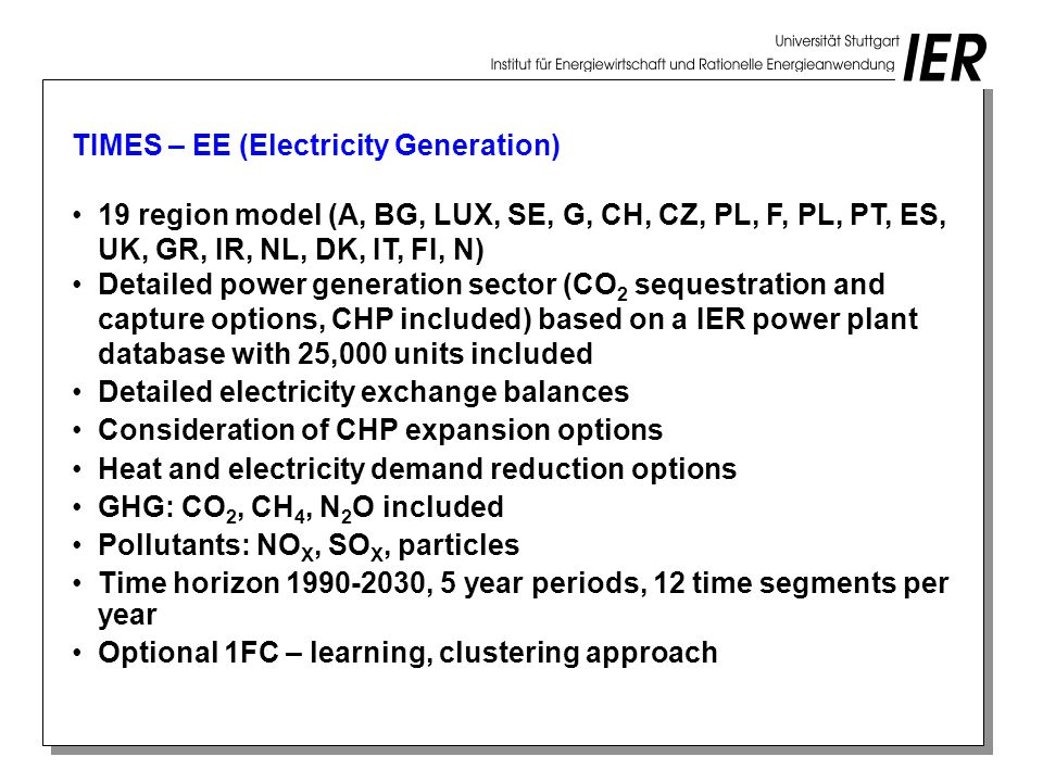 TIMES – EE (Electricity Generation) 19 region model (A, BG, LUX, SE, G, CH, CZ, PL, F, PL, PT, ES, UK, GR, IR, NL, DK, IT, FI, N) Detailed power generation sector (CO 2 sequestration and capture options, CHP included) based on a IER power plant database with 25,000 units included Detailed electricity exchange balances Consideration of CHP expansion options Heat and electricity demand reduction options GHG: CO 2, CH 4, N 2 O included Pollutants: NO X, SO X, particles Time horizon , 5 year periods, 12 time segments per year Optional 1FC – learning, clustering approach