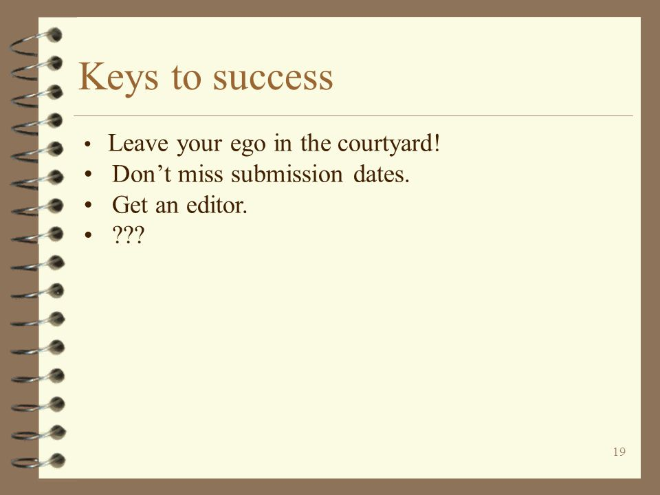 19 Keys to success Leave your ego in the courtyard! Don't miss submission dates. Get an editor.