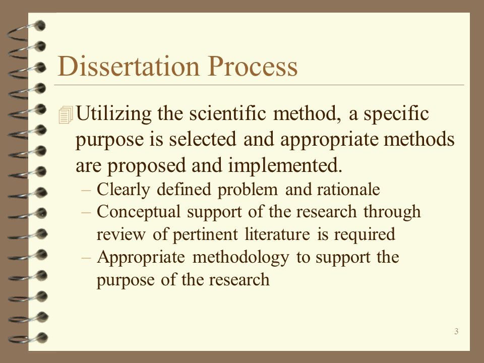 3 Dissertation Process 4 Utilizing the scientific method, a specific purpose is selected and appropriate methods are proposed and implemented.