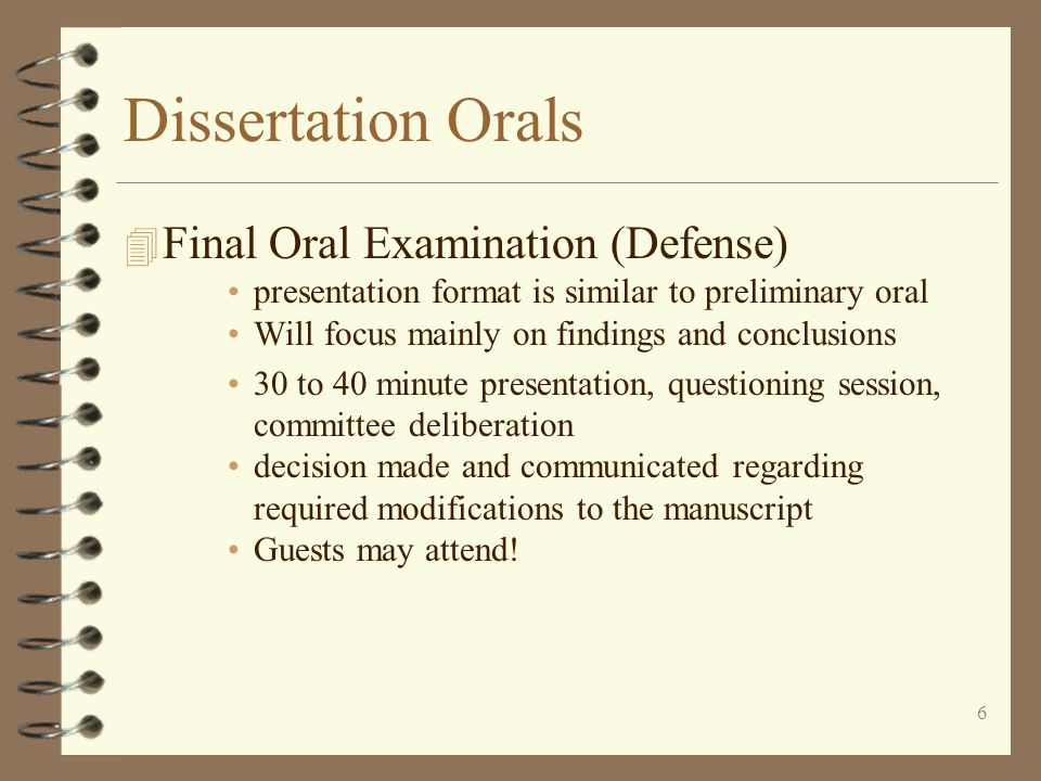 6 Dissertation Orals 4 Final Oral Examination (Defense) presentation format is similar to preliminary oral Will focus mainly on findings and conclusions 30 to 40 minute presentation, questioning session, committee deliberation decision made and communicated regarding required modifications to the manuscript Guests may attend!
