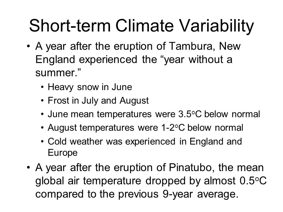 Short-term Climate Variability A year after the eruption of Tambura, New England experienced the year without a summer. Heavy snow in June Frost in July and August June mean temperatures were 3.5 o C below normal August temperatures were 1-2 o C below normal Cold weather was experienced in England and Europe A year after the eruption of Pinatubo, the mean global air temperature dropped by almost 0.5 o C compared to the previous 9-year average.