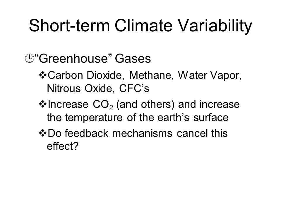 Short-term Climate Variability ¹ Greenhouse Gases  Carbon Dioxide, Methane, Water Vapor, Nitrous Oxide, CFC's  Increase CO 2 (and others) and increase the temperature of the earth's surface  Do feedback mechanisms cancel this effect