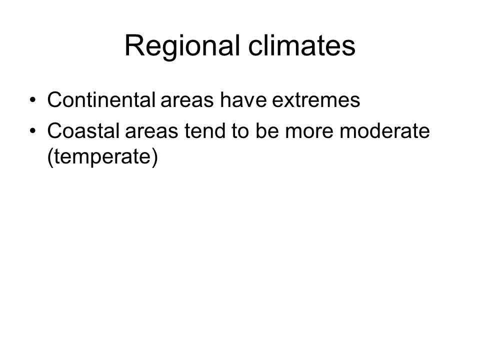 Regional climates Continental areas have extremes Coastal areas tend to be more moderate (temperate)
