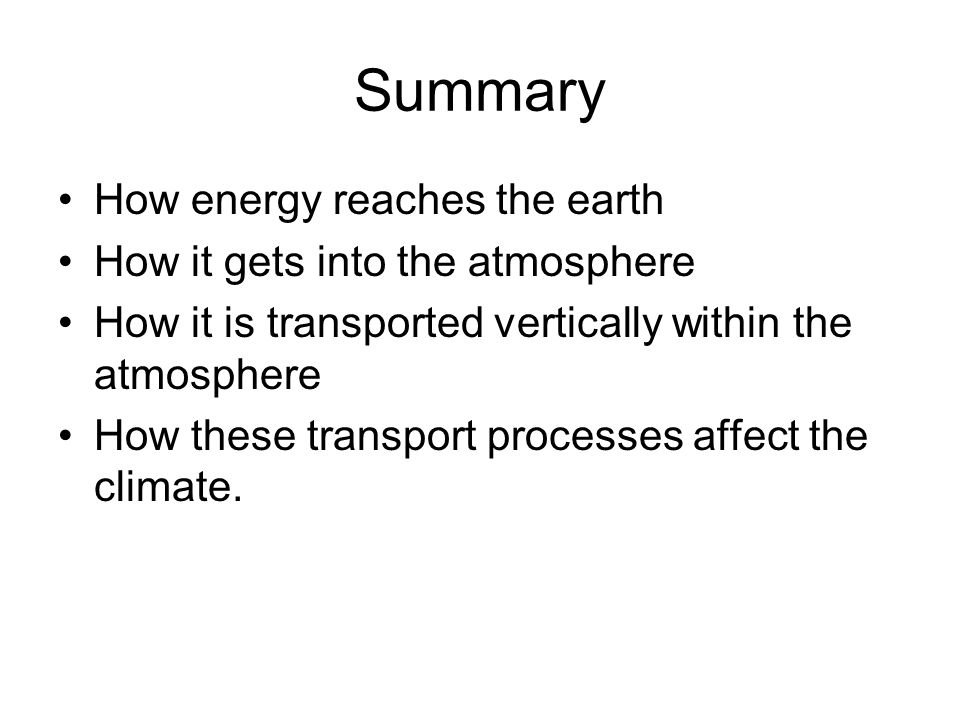 Summary How energy reaches the earth How it gets into the atmosphere How it is transported vertically within the atmosphere How these transport processes affect the climate.