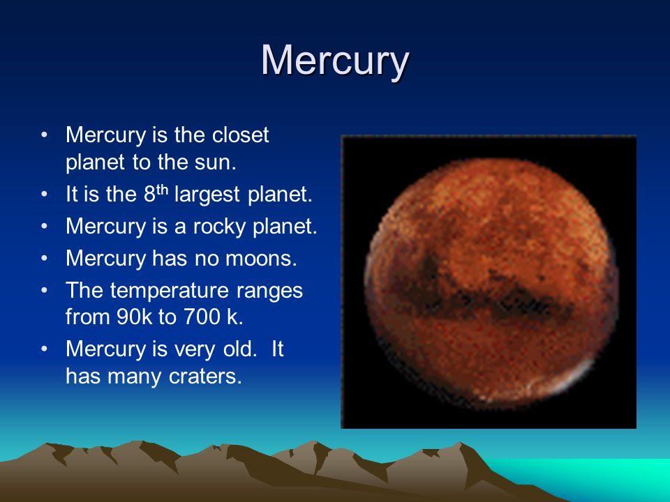 Mercury Mercury is the closet planet to the sun. It is the 8 th largest planet.