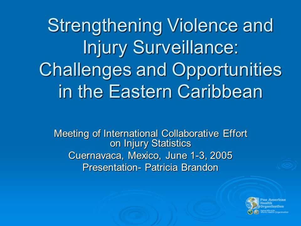 Strengthening Violence and Injury Surveillance: Challenges and Opportunities in the Eastern Caribbean Meeting of International Collaborative Effort on Injury Statistics Cuernavaca, Mexico, June 1-3, 2005 Presentation- Patricia Brandon