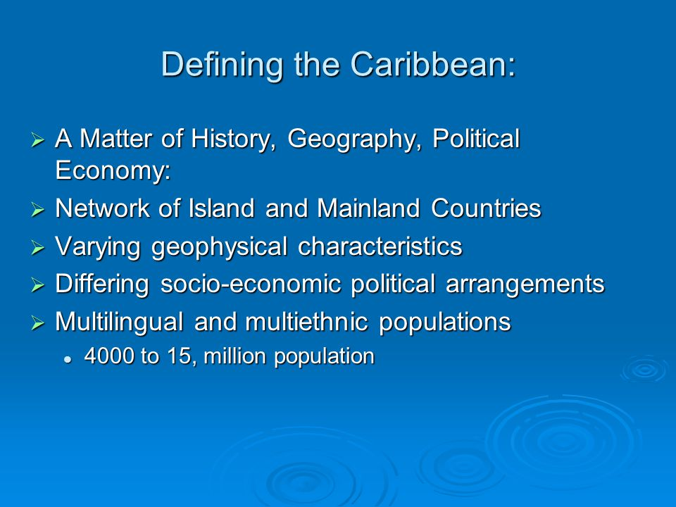 Defining the Caribbean:  A Matter of History, Geography, Political Economy:  Network of Island and Mainland Countries  Varying geophysical characteristics  Differing socio-economic political arrangements  Multilingual and multiethnic populations 4000 to 15, million population 4000 to 15, million population