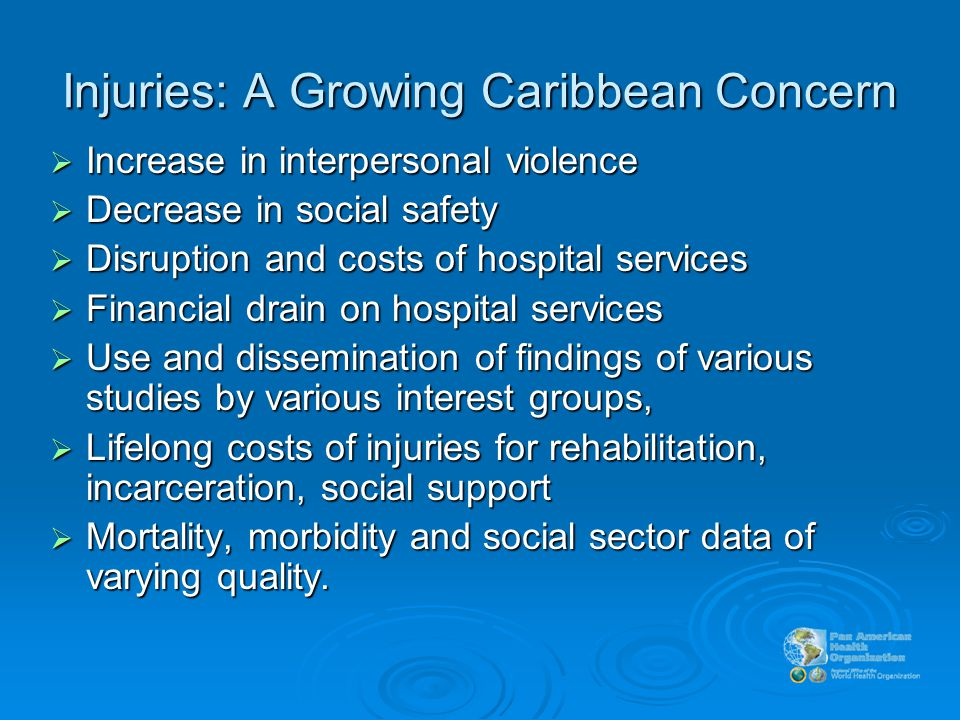 Injuries: A Growing Caribbean Concern  Increase in interpersonal violence  Decrease in social safety  Disruption and costs of hospital services  Financial drain on hospital services  Use and dissemination of findings of various studies by various interest groups,  Lifelong costs of injuries for rehabilitation, incarceration, social support  Mortality, morbidity and social sector data of varying quality.
