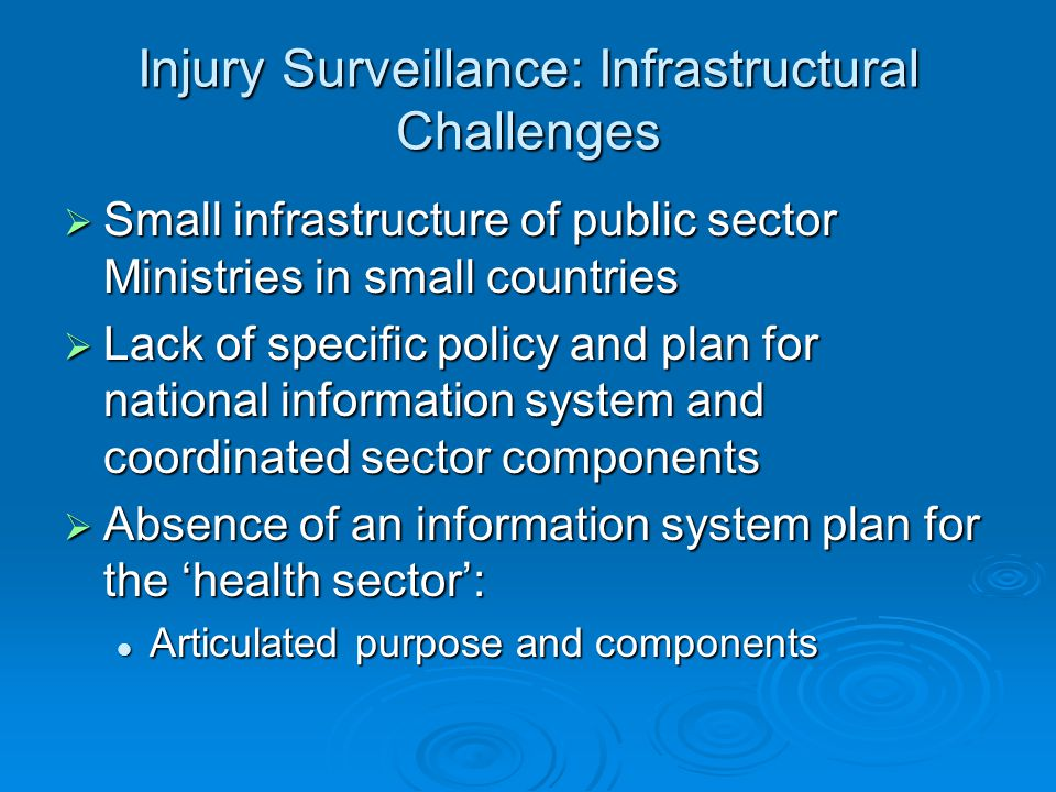 Injury Surveillance: Infrastructural Challenges  Small infrastructure of public sector Ministries in small countries  Lack of specific policy and plan for national information system and coordinated sector components  Absence of an information system plan for the 'health sector': Articulated purpose and components Articulated purpose and components