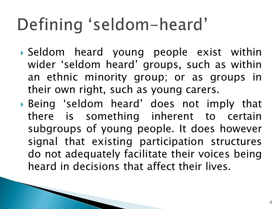  Seldom heard young people exist within wider 'seldom heard' groups, such as within an ethnic minority group; or as groups in their own right, such as young carers.