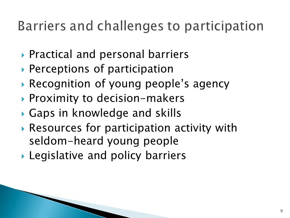 Practical and personal barriers  Perceptions of participation  Recognition of young people's agency  Proximity to decision-makers  Gaps in knowledge and skills  Resources for participation activity with seldom-heard young people  Legislative and policy barriers 9