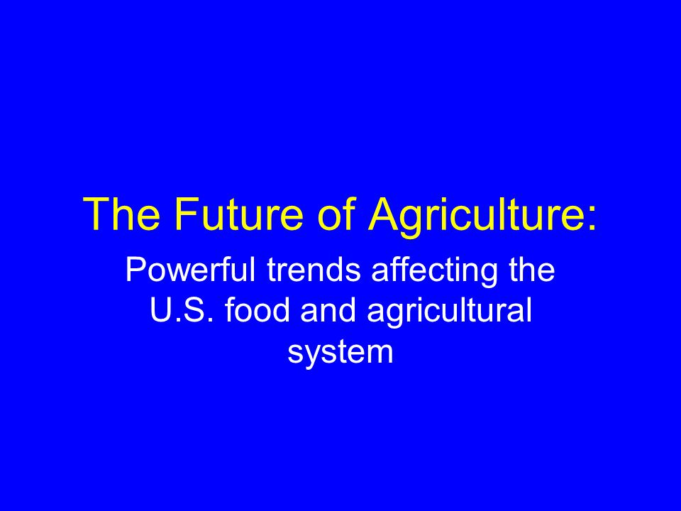 The Future of Agriculture: Powerful trends affecting the U.S. food and agricultural system
