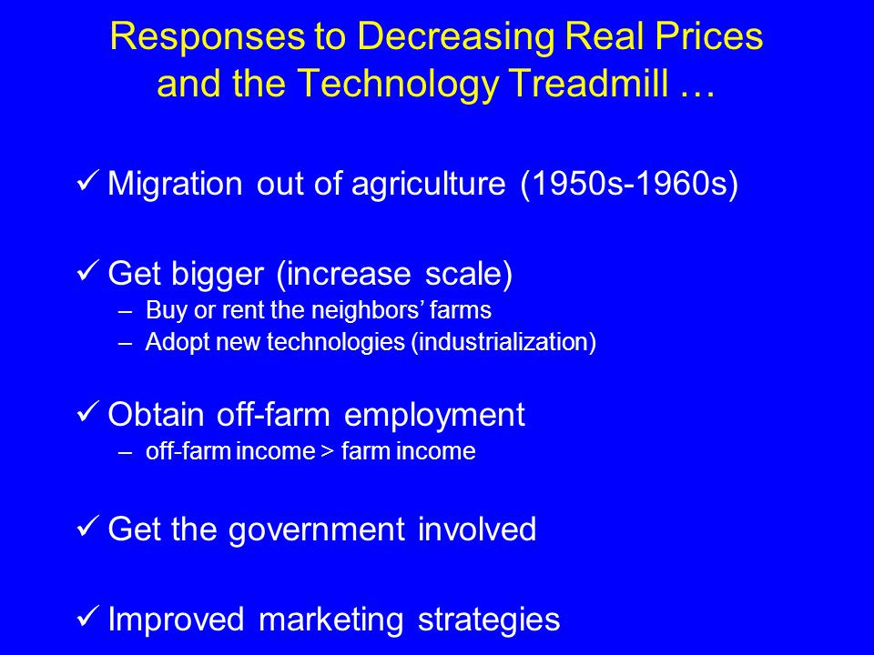 Responses to Decreasing Real Prices and the Technology Treadmill … Migration out of agriculture (1950s-1960s) Get bigger (increase scale) –Buy or rent the neighbors' farms –Adopt new technologies (industrialization) Obtain off-farm employment –off-farm income > farm income Get the government involved Improved marketing strategies
