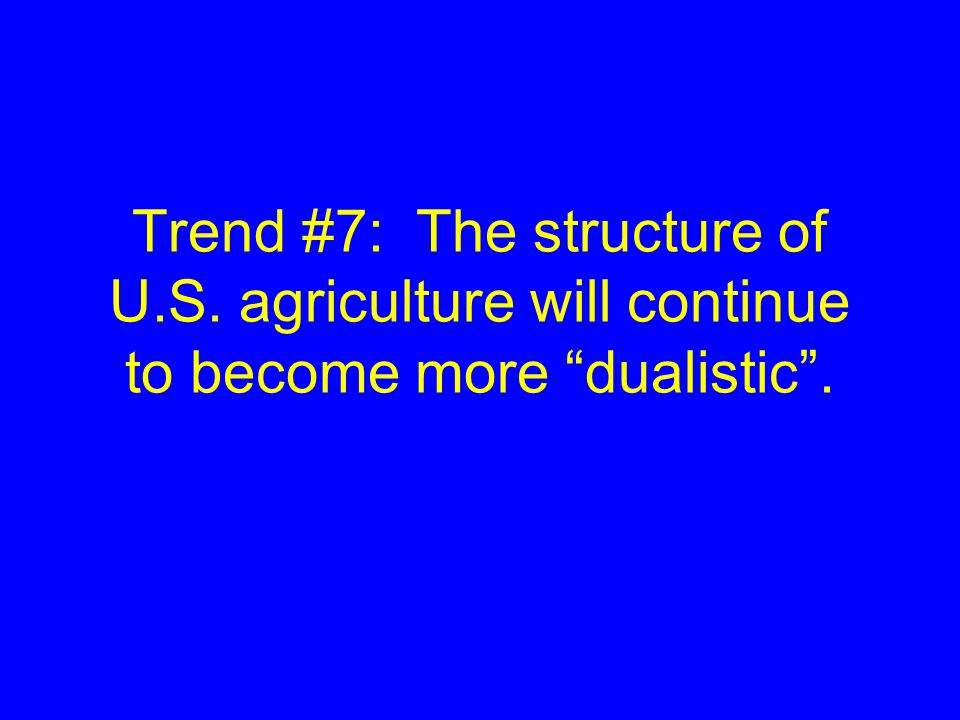 Trend #7: The structure of U.S. agriculture will continue to become more dualistic .