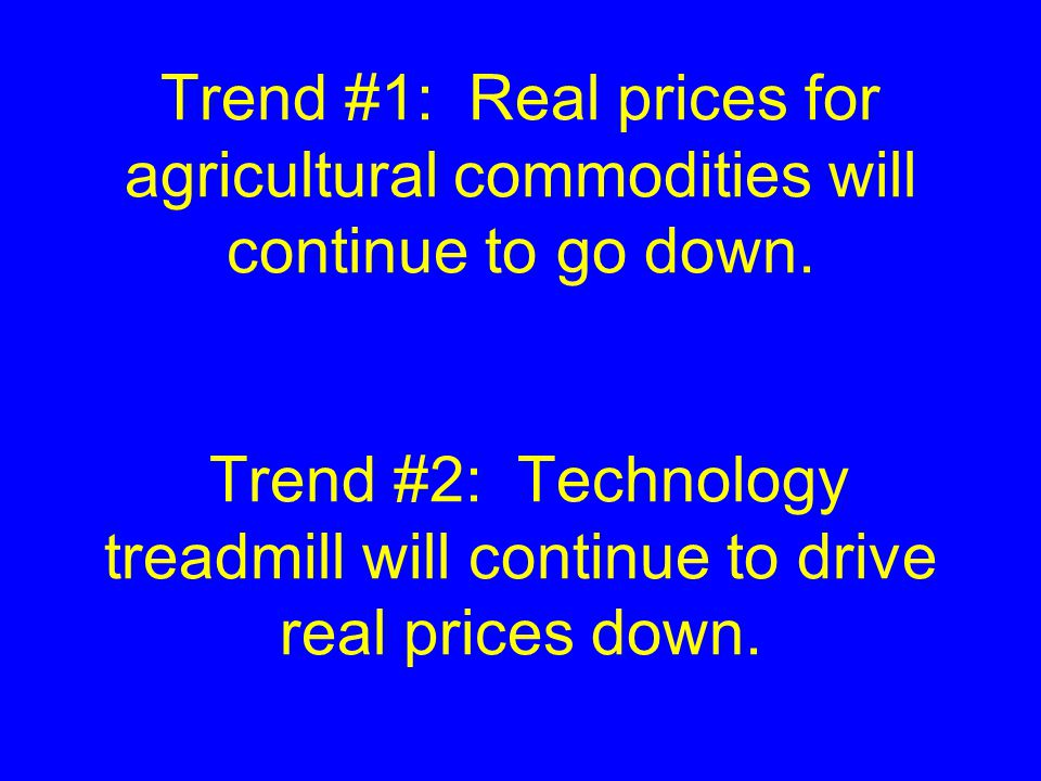 Trend #1: Real prices for agricultural commodities will continue to go down.