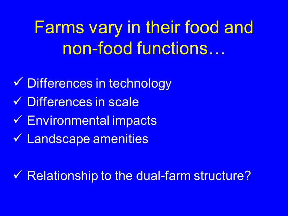 Farms vary in their food and non-food functions… Differences in technology Differences in scale Environmental impacts Landscape amenities Relationship to the dual-farm structure