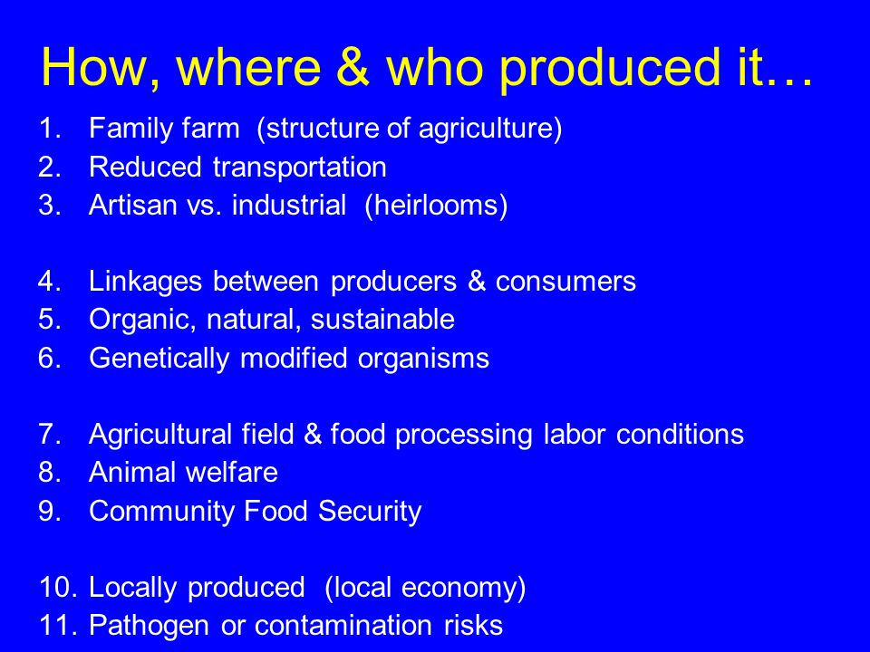 How, where & who produced it… 1.Family farm (structure of agriculture) 2.Reduced transportation 3.Artisan vs.