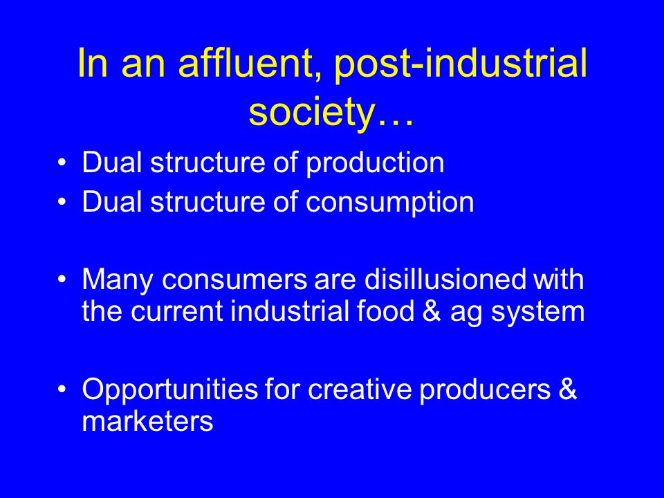 In an affluent, post-industrial society… Dual structure of production Dual structure of consumption Many consumers are disillusioned with the current industrial food & ag system Opportunities for creative producers & marketers
