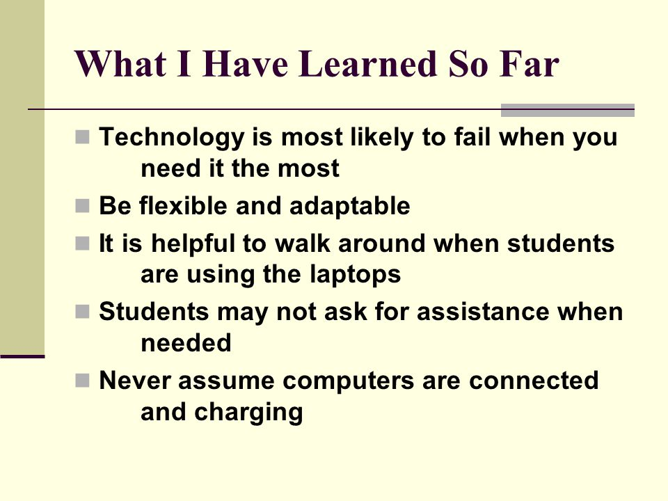 What I Have Learned So Far Technology is most likely to fail when you need it the most Be flexible and adaptable It is helpful to walk around when students are using the laptops Students may not ask for assistance when needed Never assume computers are connected and charging