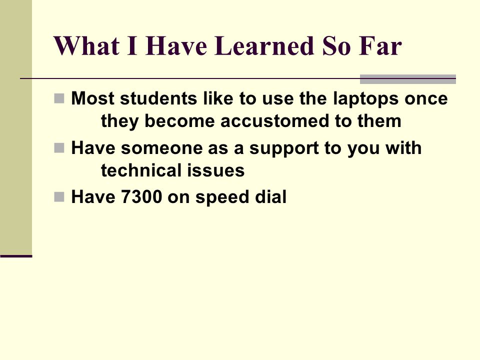 What I Have Learned So Far Most students like to use the laptops once they become accustomed to them Have someone as a support to you with technical issues Have 7300 on speed dial