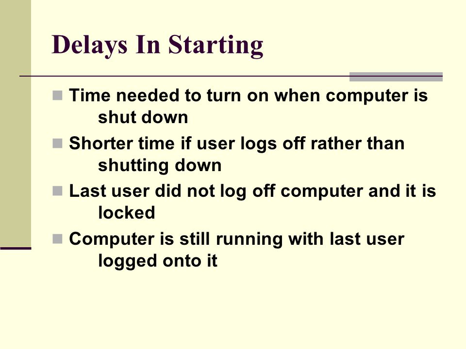 Delays In Starting Time needed to turn on when computer is shut down Shorter time if user logs off rather than shutting down Last user did not log off computer and it is locked Computer is still running with last user logged onto it