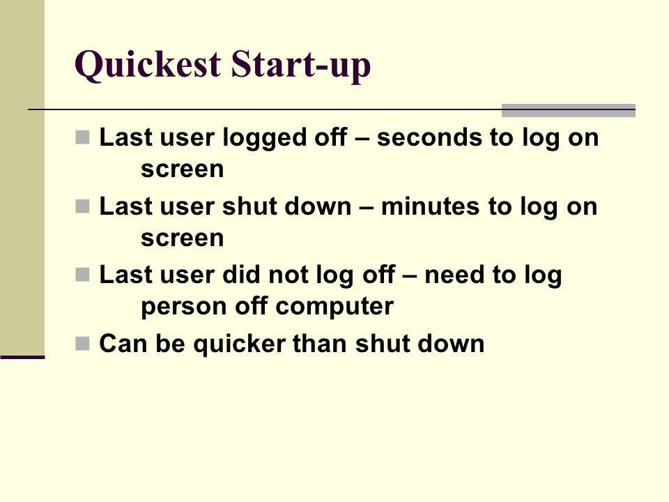 Quickest Start-up Last user logged off – seconds to log on screen Last user shut down – minutes to log on screen Last user did not log off – need to log person off computer Can be quicker than shut down