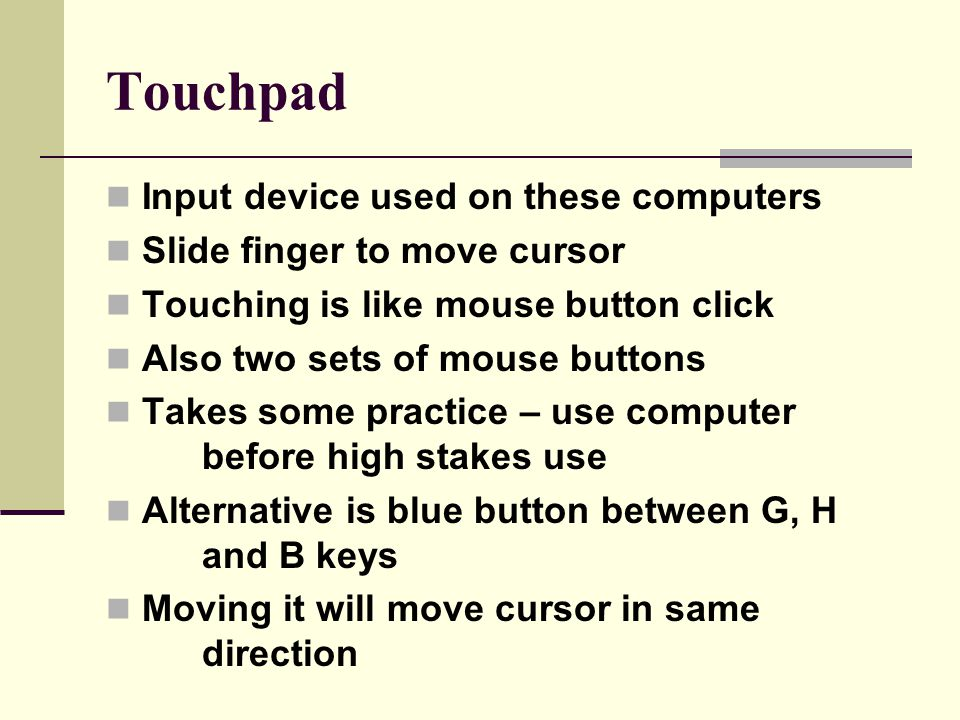 Touchpad Input device used on these computers Slide finger to move cursor Touching is like mouse button click Also two sets of mouse buttons Takes some practice – use computer before high stakes use Alternative is blue button between G, H and B keys Moving it will move cursor in same direction