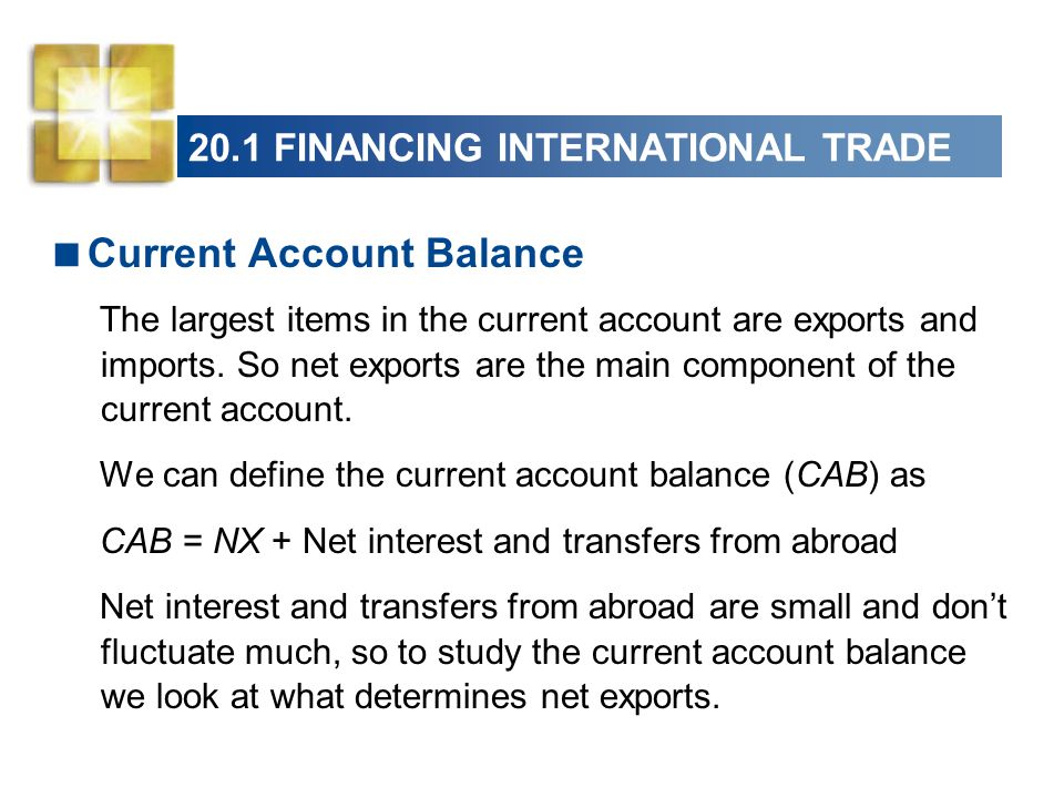 20.1 FINANCING INTERNATIONAL TRADE  Current Account Balance The largest items in the current account are exports and imports.