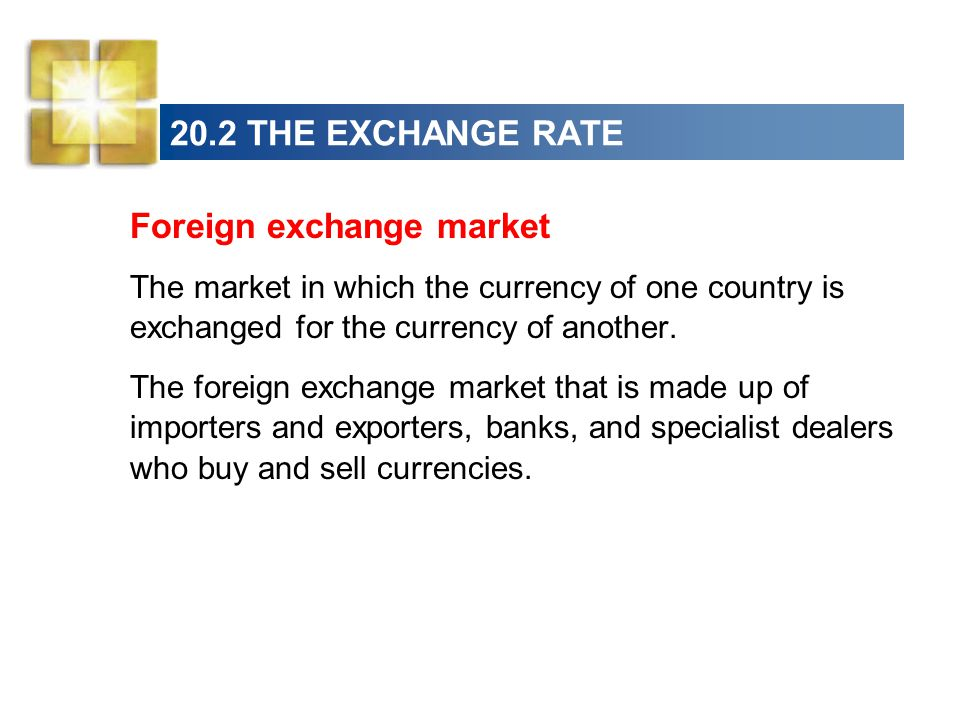 20.2 THE EXCHANGE RATE Foreign exchange market The market in which the currency of one country is exchanged for the currency of another.
