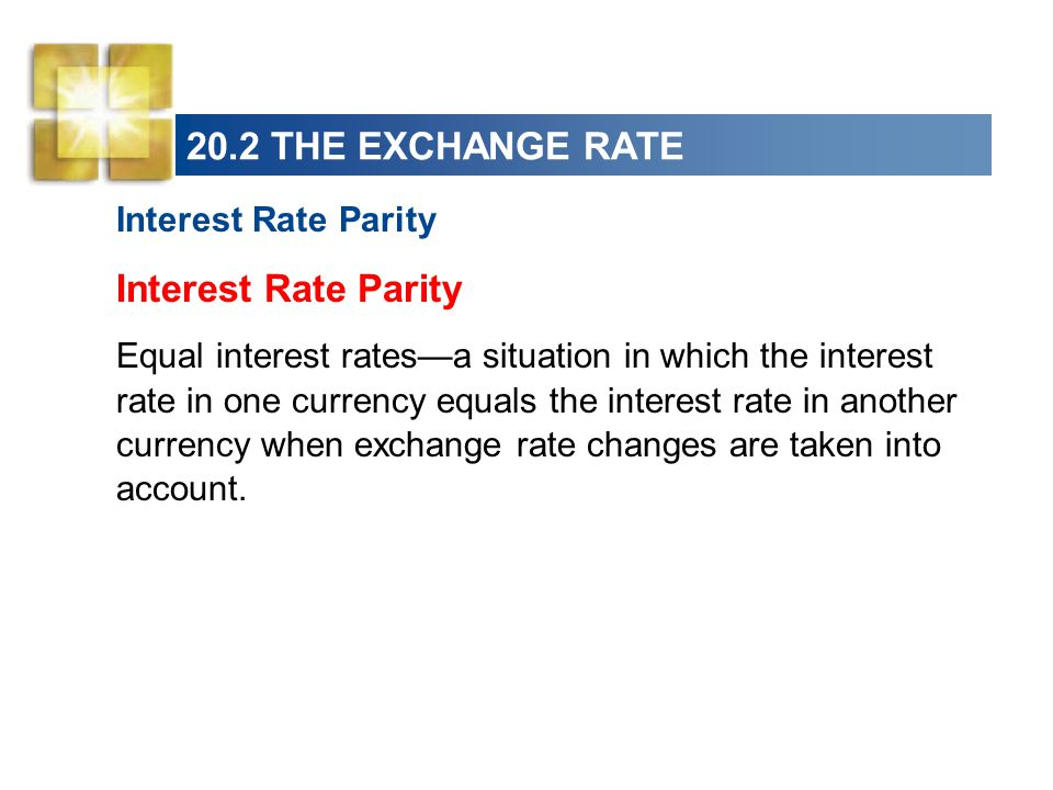 20.2 THE EXCHANGE RATE Interest Rate Parity Equal interest rates—a situation in which the interest rate in one currency equals the interest rate in another currency when exchange rate changes are taken into account.